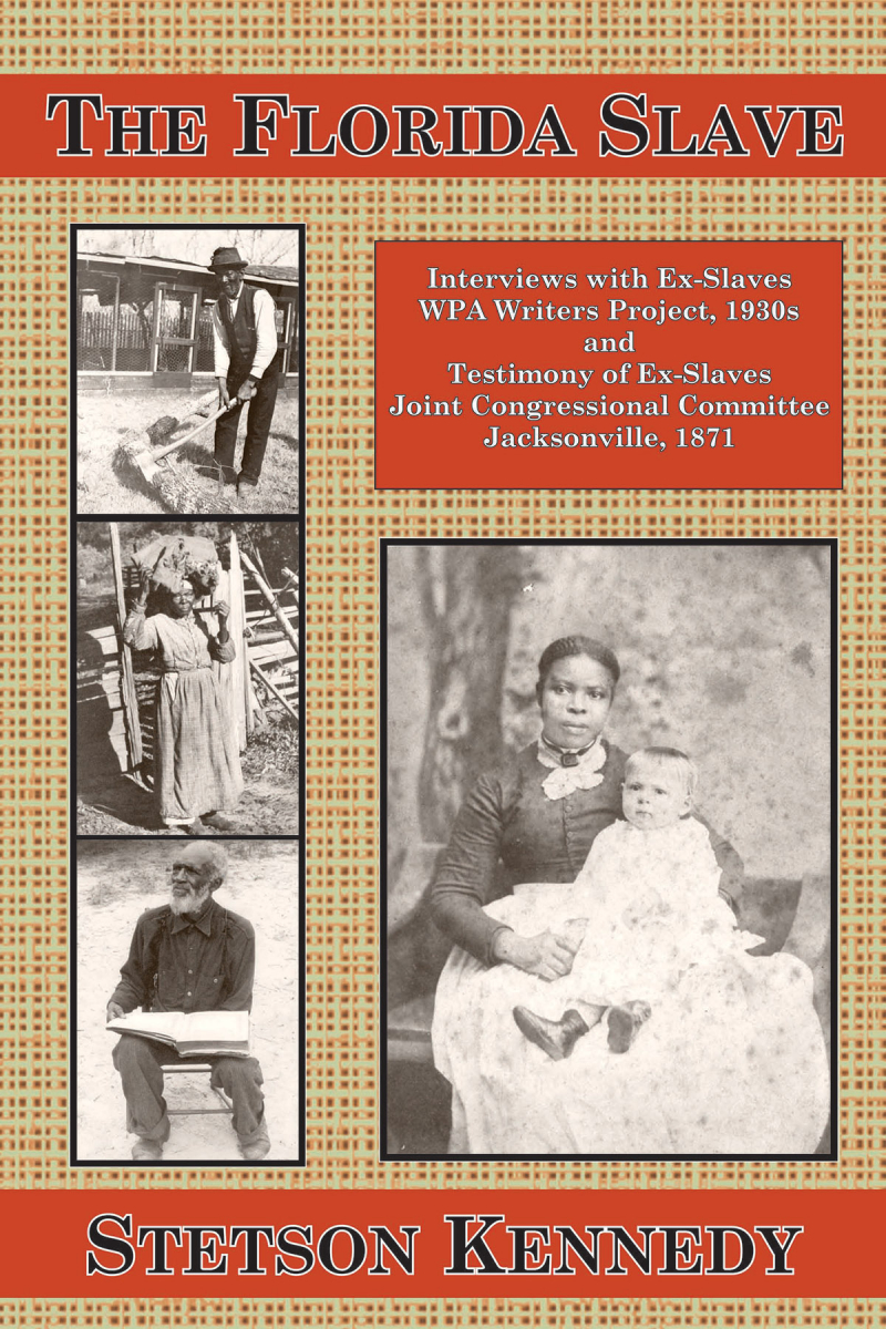 COVER: The Florida Slave: Interviews with Ex-Slaves WPA Writers Project, 1930s and Testimony of Ex-Slaves Joint Congressional Committee Jacksonville, 1871